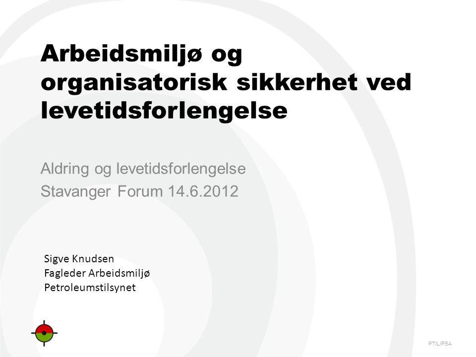 PTIL/PSA Arbeidsmiljø og organisatorisk sikkerhet ved levetidsforlengelse Aldring og levetidsforlengelse Stavanger Forum 14.6.2012 Sigve Knudsen Fagle
