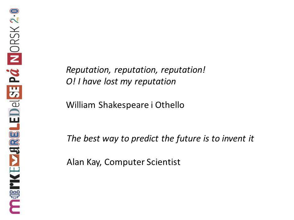 The best way to predict the future is to invent it Alan Kay, Computer Scientist Reputation, reputation, reputation! O! I have lost my reputation Willi