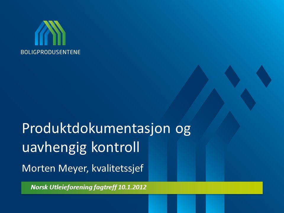 Produktdokumentasjon og uavhengig kontroll Morten Meyer, kvalitetssjef Norsk Utleieforening fagtreff 10.1.2012