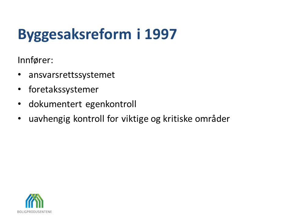 Byggesaksreform i 1997 Innfører: • ansvarsrettssystemet • foretakssystemer • dokumentert egenkontroll • uavhengig kontroll for viktige og kritiske omr