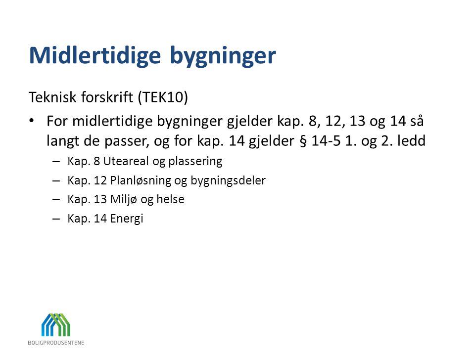 Midlertidige bygninger Teknisk forskrift (TEK10) • For midlertidige bygninger gjelder kap. 8, 12, 13 og 14 så langt de passer, og for kap. 14 gjelder