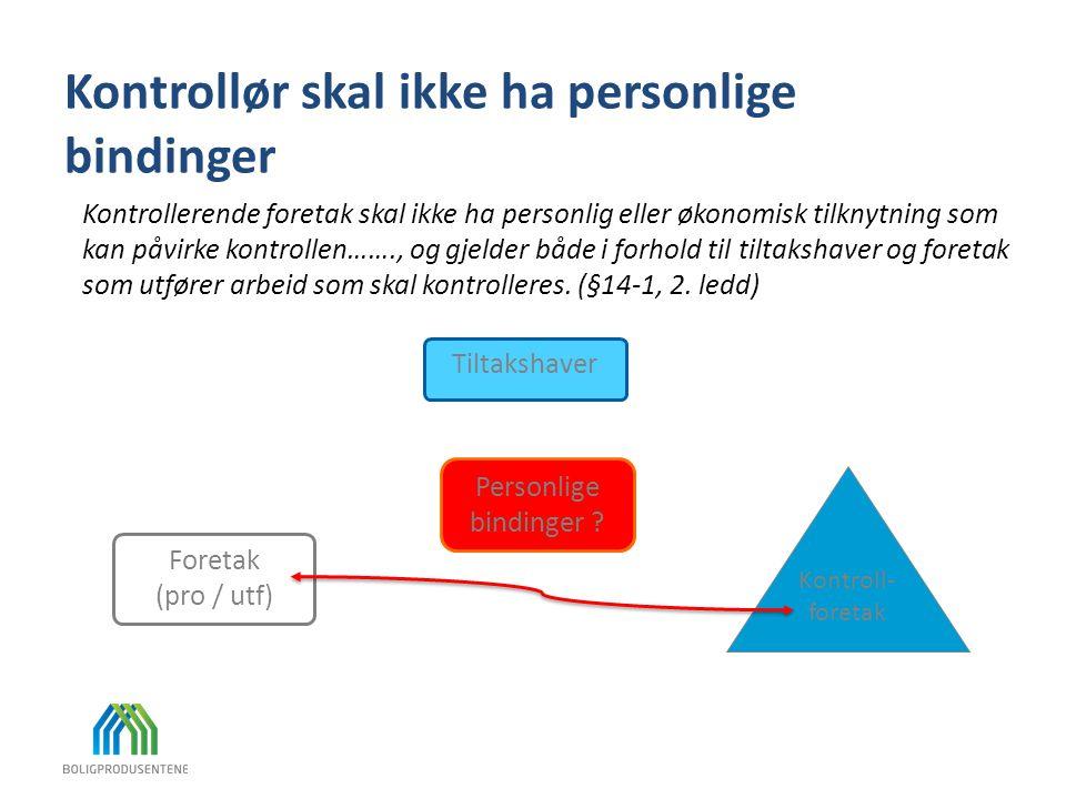 Kontrollør skal ikke ha personlige bindinger Tiltakshaver Foretak (pro / utf) Personlige bindinger ? Kontroll- foretak Kontrollerende foretak skal ikk