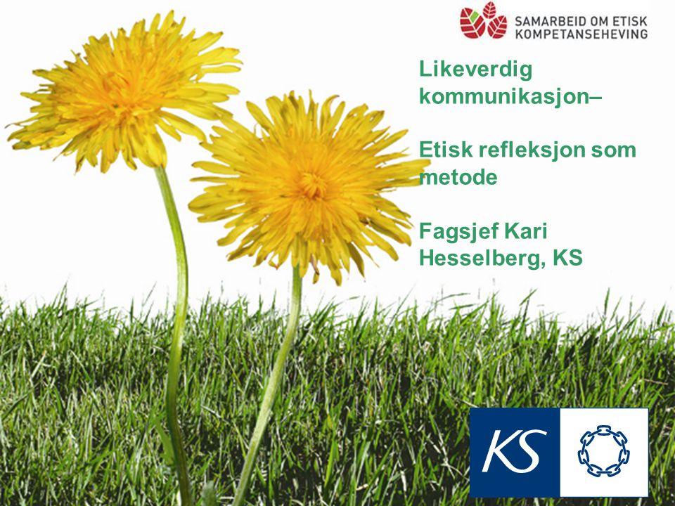 Likeverdig kommunikasjon– Etisk refleksjon som metode Fagsjef Kari Hesselberg, KS