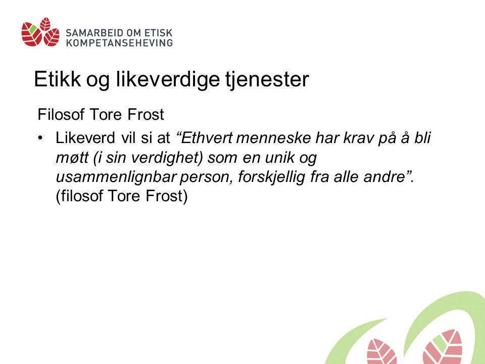 Etikk og likeverdige tjenester Filosof Tore Frost •Likeverd vil si at Ethvert menneske har krav på å bli møtt (i sin verdighet) som en unik og usammenlignbar person, forskjellig fra alle andre .