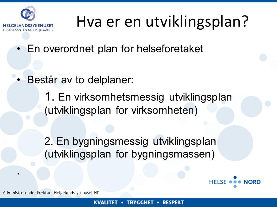 Administrerende direktør - Helgelandssykehuset HF Hva er en utviklingsplan? •En overordnet plan for helseforetaket •Består av to delplaner: 1. En virk
