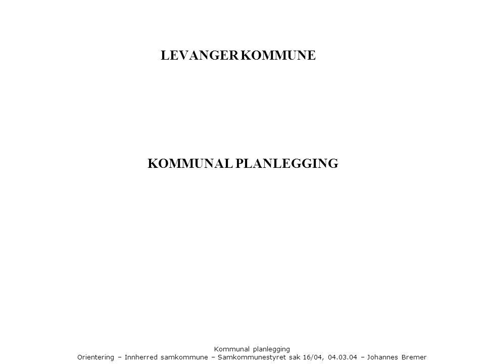 Kommunal planlegging Orientering – Innherred samkommune – Samkommunestyret sak 16/04, 04.03.04 – Johannes Bremer LEVANGER KOMMUNE - PLANSYSTEM Generelt Det trengs planer for å styre kommunens samlede virksomhet.