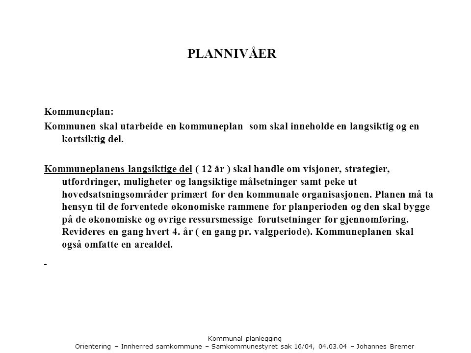 Kommunal planlegging Orientering – Innherred samkommune – Samkommunestyret sak 16/04, 04.03.04 – Johannes Bremer PLANNIVÅER Kommuneplan: Kommunen skal utarbeide en kommuneplan som skal inneholde en langsiktig og en kortsiktig del.