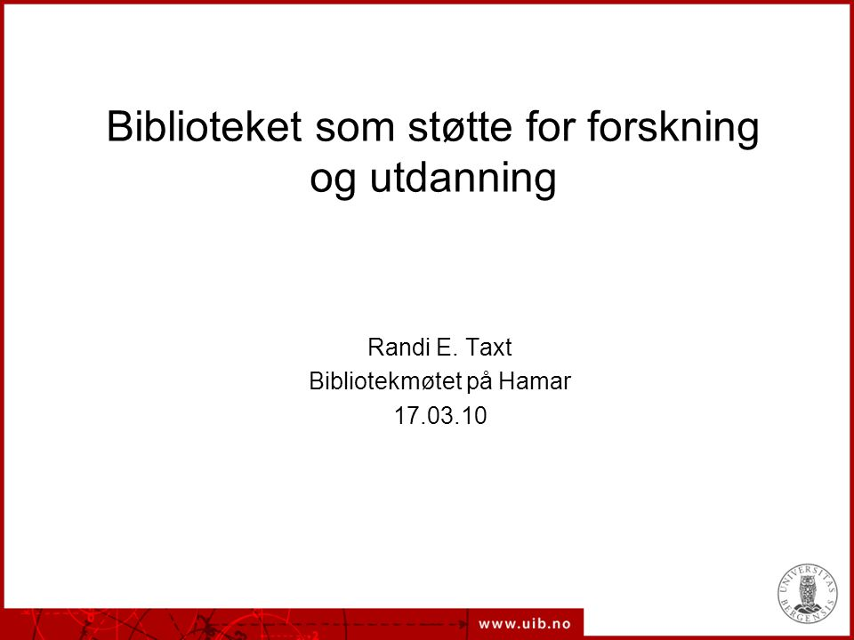 Biblioteket som støtte for forskning og utdanning Randi E. Taxt Bibliotekmøtet på Hamar 17.03.10