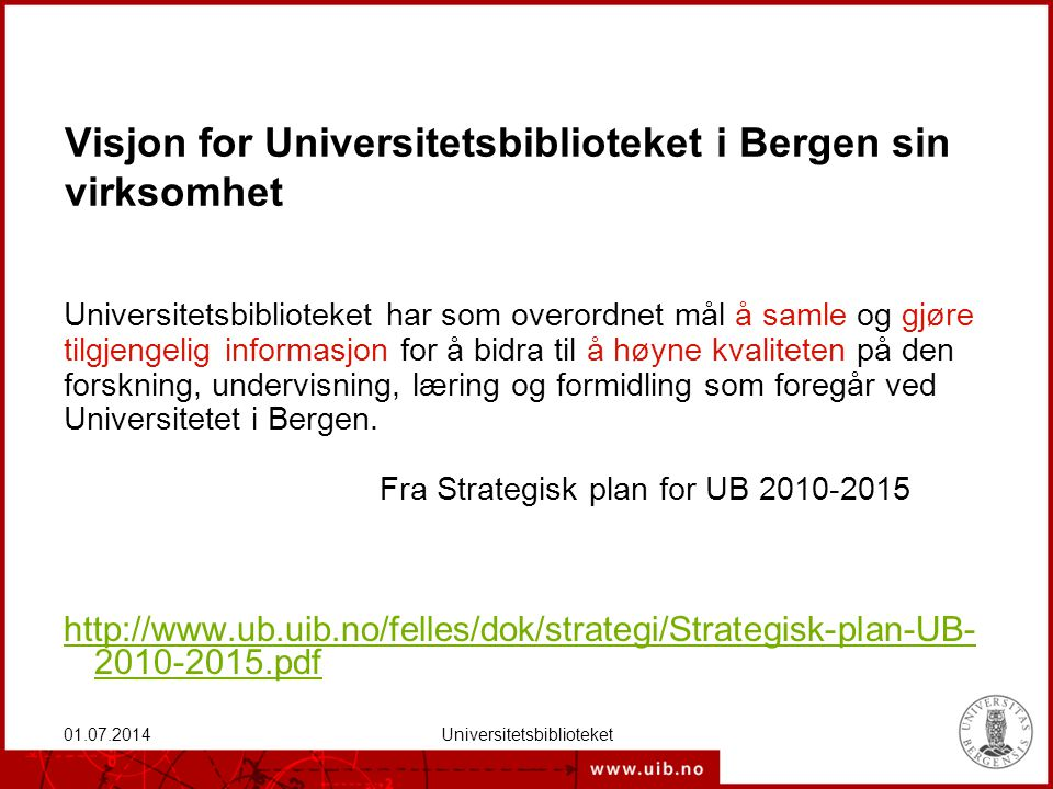 01.07.2014Universitetsbiblioteket Visjon for Universitetsbiblioteket i Bergen sin virksomhet Universitetsbiblioteket har som overordnet mål å samle og gjøre tilgjengelig informasjon for å bidra til å høyne kvaliteten på den forskning, undervisning, læring og formidling som foregår ved Universitetet i Bergen.