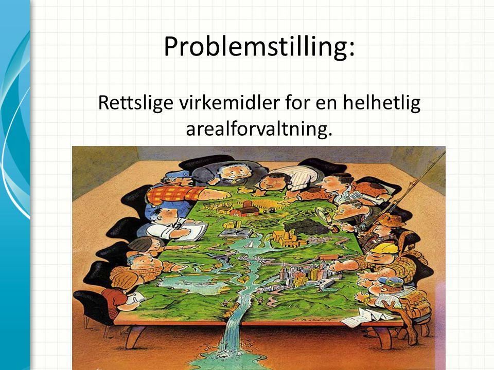 Problemstilling: Rettslige virkemidler for en helhetlig arealforvaltning.