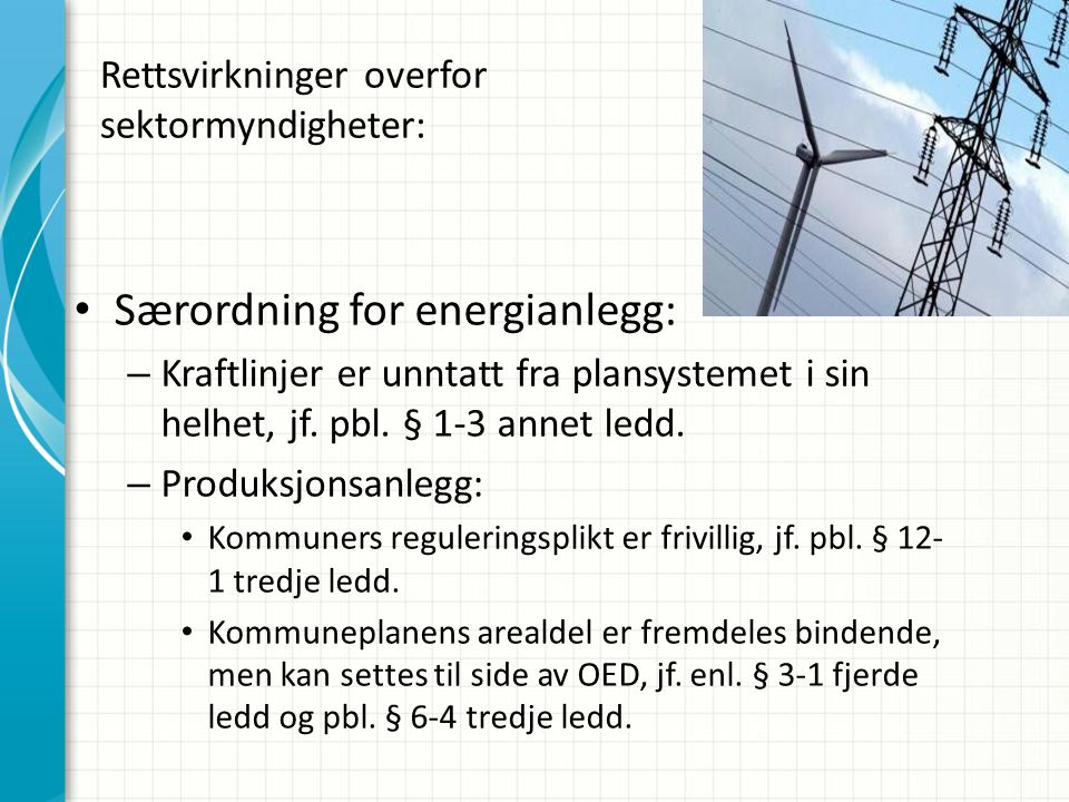 Rettsvirkninger overfor sektormyndigheter: • Særordning for energianlegg: – Kraftlinjer er unntatt fra plansystemet i sin helhet, jf. pbl. § 1-3 annet