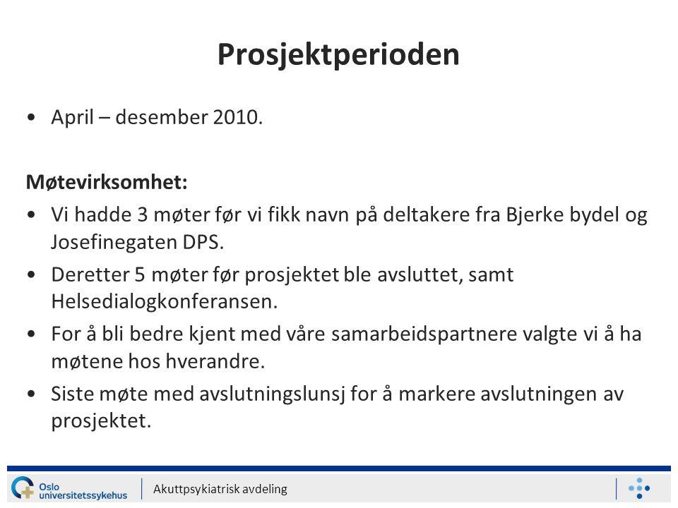 Akuttpsykiatrisk avdeling Prosjektperioden •April – desember 2010. Møtevirksomhet: •Vi hadde 3 møter før vi fikk navn på deltakere fra Bjerke bydel og