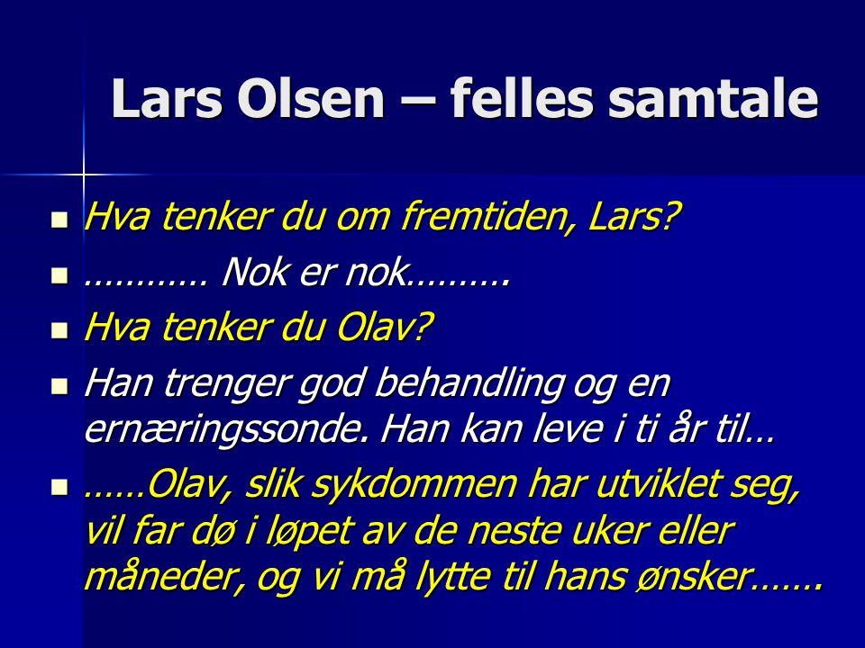 Lars Olsen – felles samtale  Hva tenker du om fremtiden, Lars?  ………… Nok er nok……….  Hva tenker du Olav?  Han trenger god behandling og en ernærin