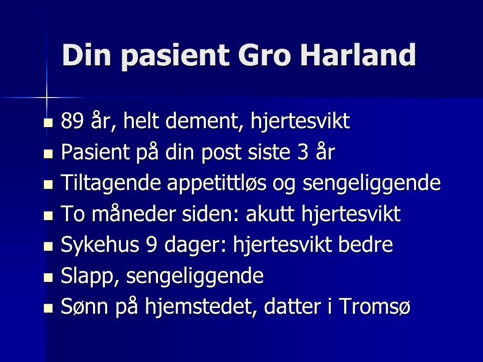 Din pasient Gro Harland  89 år, helt dement, hjertesvikt  Pasient på din post siste 3 år  Tiltagende appetittløs og sengeliggende  To måneder side