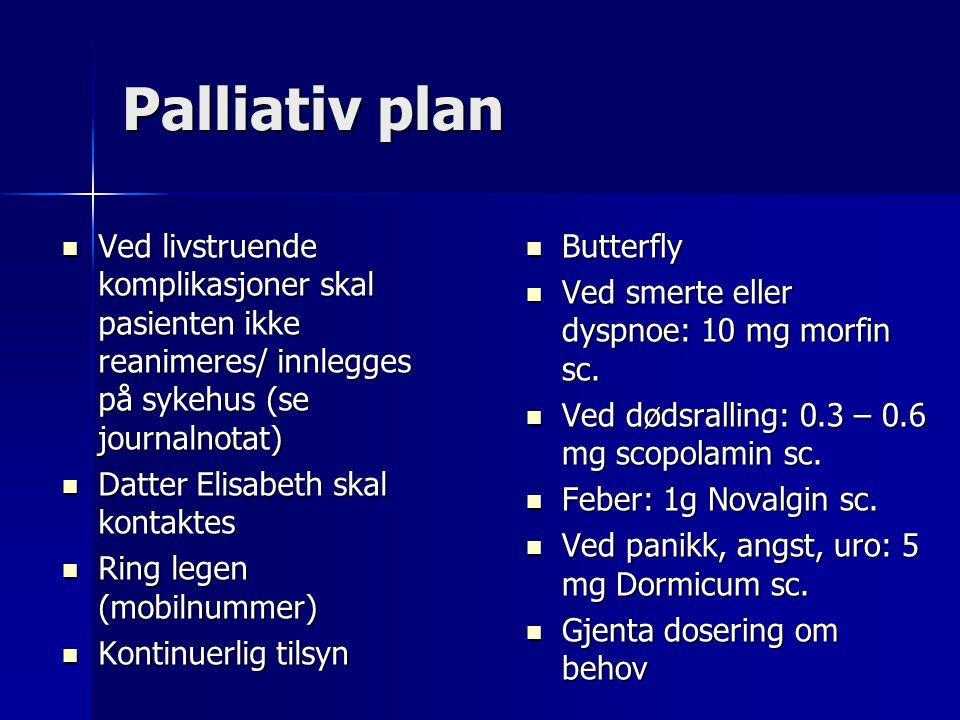 Palliativ plan  Ved livstruende komplikasjoner skal pasienten ikke reanimeres/ innlegges på sykehus (se journalnotat)  Datter Elisabeth skal kontakt