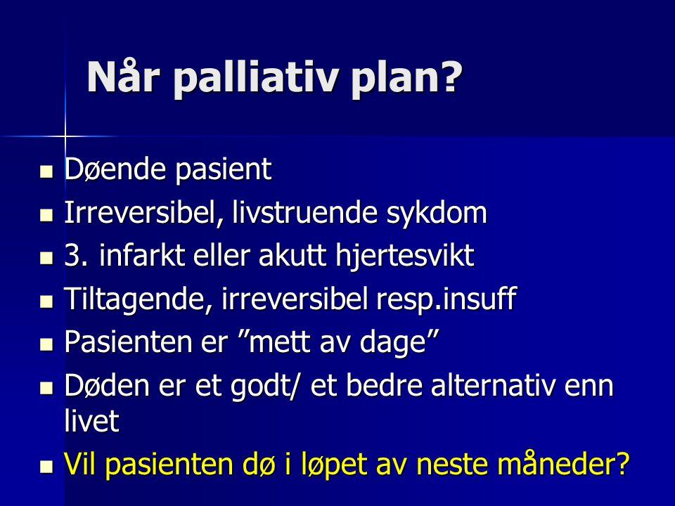 Når palliativ plan?  Døende pasient  Irreversibel, livstruende sykdom  3. infarkt eller akutt hjertesvikt  Tiltagende, irreversibel resp.insuff 