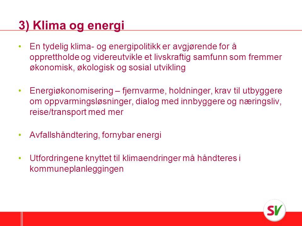 3) Klima og energi •En tydelig klima- og energipolitikk er avgjørende for å opprettholde og videreutvikle et livskraftig samfunn som fremmer økonomisk, økologisk og sosial utvikling •Energiøkonomisering – fjernvarme, holdninger, krav til utbyggere om oppvarmingsløsninger, dialog med innbyggere og næringsliv, reise/transport med mer •Avfallshåndtering, fornybar energi •Utfordringene knyttet til klimaendringer må håndteres i kommuneplanleggingen