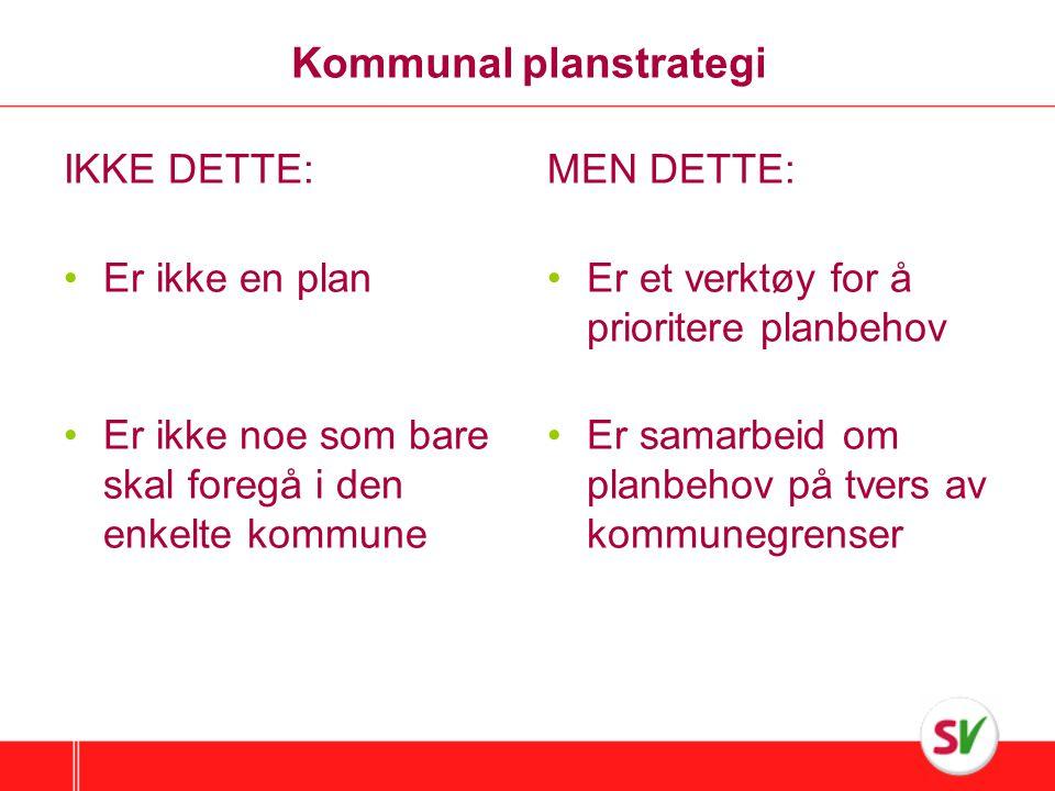 Kommunal planstrategi IKKE DETTE: •Er ikke en plan •Er ikke noe som bare skal foregå i den enkelte kommune MEN DETTE: •Er et verktøy for å prioritere planbehov •Er samarbeid om planbehov på tvers av kommunegrenser