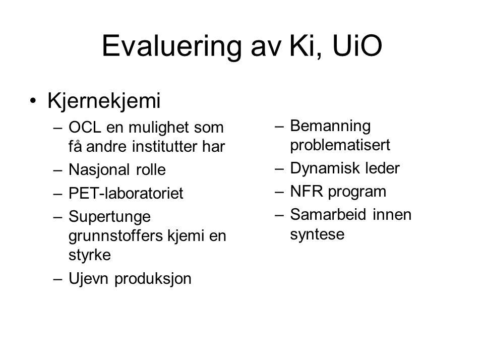 Evaluering av Ki, UiO •Kjernekjemi –OCL en mulighet som få andre institutter har –Nasjonal rolle –PET-laboratoriet –Supertunge grunnstoffers kjemi en styrke –Ujevn produksjon –Bemanning problematisert –Dynamisk leder –NFR program –Samarbeid innen syntese