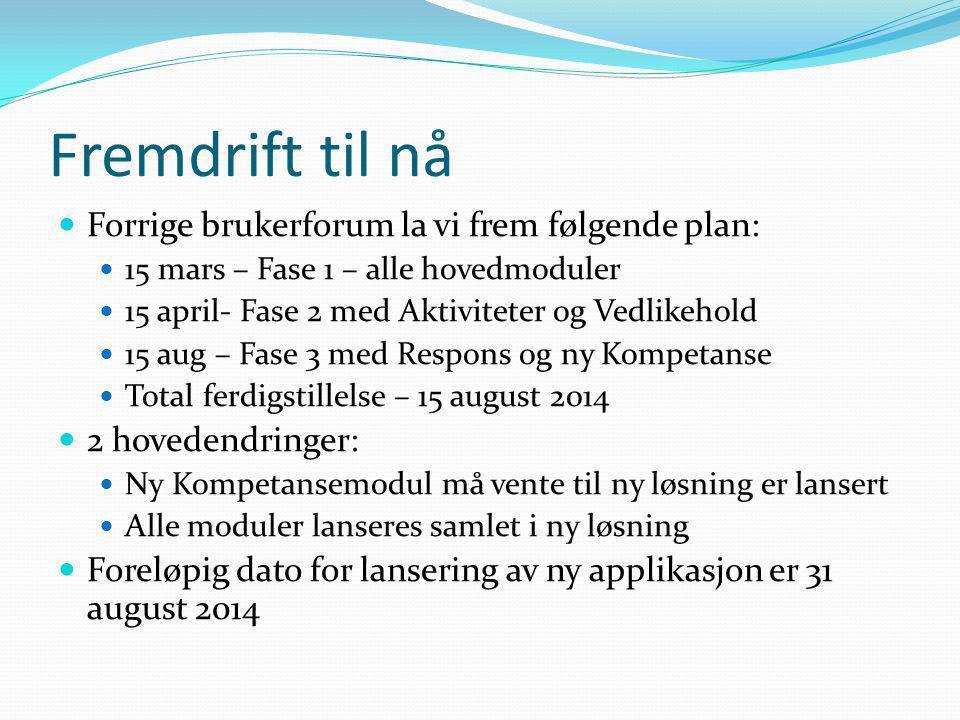 Fremdrift til nå  Forrige brukerforum la vi frem følgende plan:  15 mars – Fase 1 – alle hovedmoduler  15 april- Fase 2 med Aktiviteter og Vedlikehold  15 aug – Fase 3 med Respons og ny Kompetanse  Total ferdigstillelse – 15 august 2014  2 hovedendringer:  Ny Kompetansemodul må vente til ny løsning er lansert  Alle moduler lanseres samlet i ny løsning  Foreløpig dato for lansering av ny applikasjon er 31 august 2014