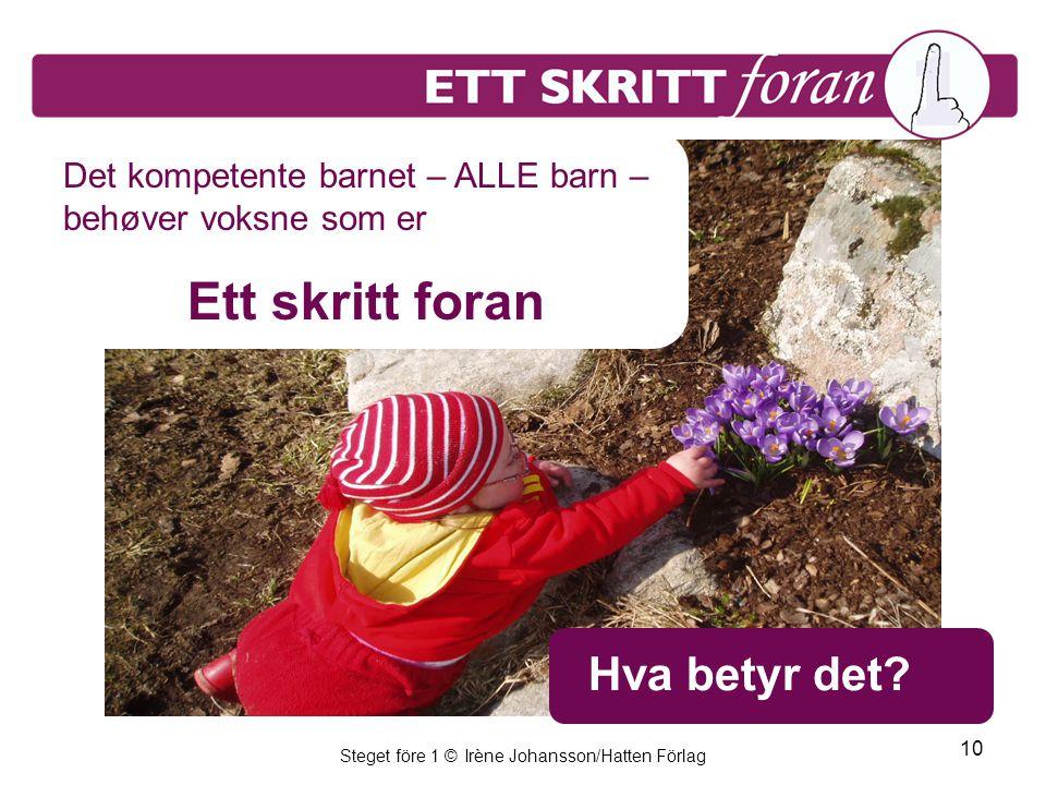 Steget före 1 © Irène Johansson/Hatten Förlag 10 Hva betyr det? Det kompetente barnet – ALLE barn – behøver voksne som er Ett skritt foran
