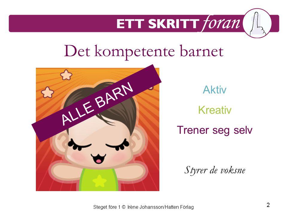 Steget före 1 © Irène Johansson/Hatten Förlag 2 Det kompetente barnet Aktiv Kreativ Trener seg selv Styrer de voksne ALLE BARN