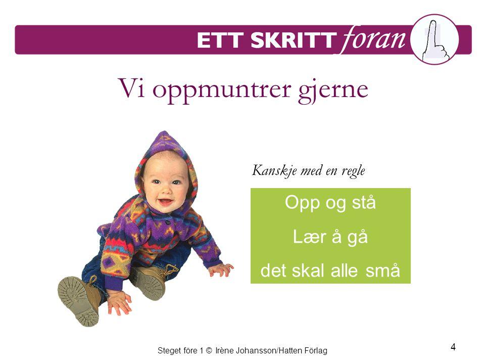 Steget före 1 © Irène Johansson/Hatten Förlag 4 Vi oppmuntrer gjerne Opp og stå Lær å gå det skal alle små Kanskje med en regle