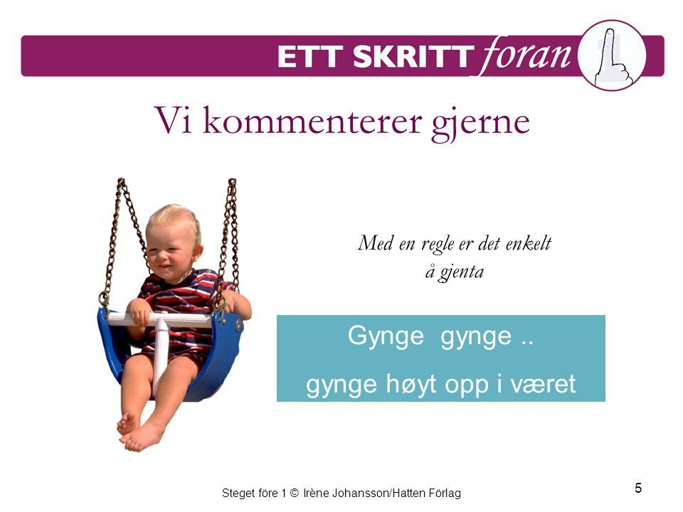 Steget före 1 © Irène Johansson/Hatten Förlag 5 Vi kommenterer gjerne Gynge gynge..