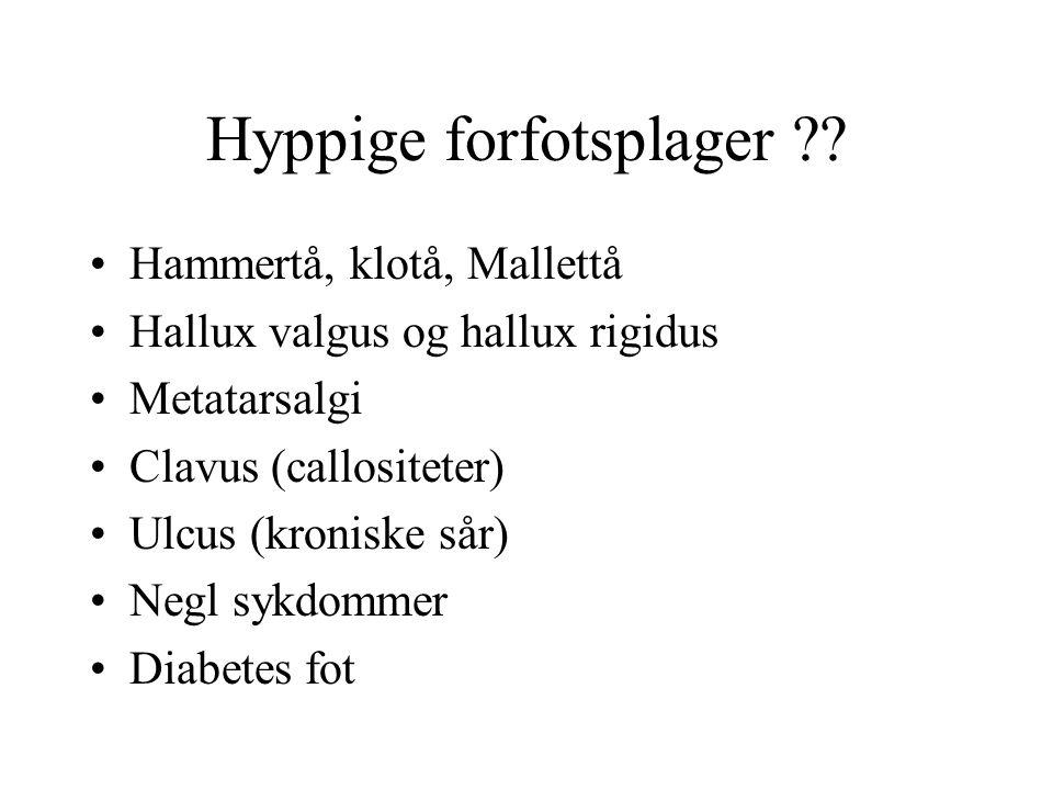 Hyppige forfotsplager ?? •Hammertå, klotå, Mallettå •Hallux valgus og hallux rigidus •Metatarsalgi •Clavus (callositeter) •Ulcus (kroniske sår) •Negl