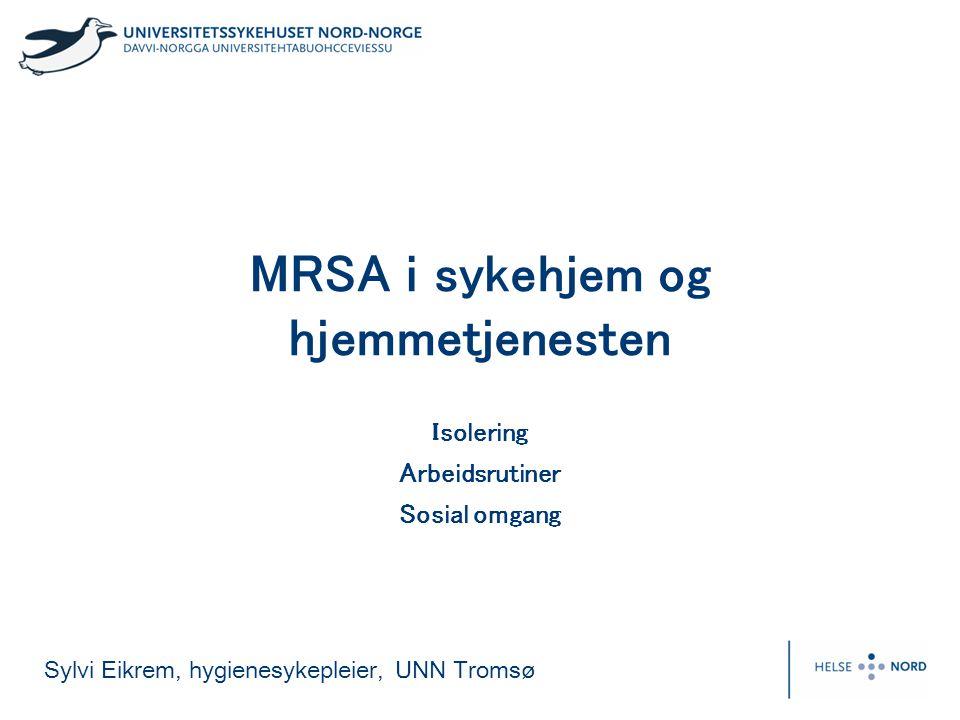Sylvi Eikrem, hygienesykepleier, UNN Tromsø MRSA i sykehjem og hjemmetjenesten Isolering Arbeidsrutiner Sosial omgang