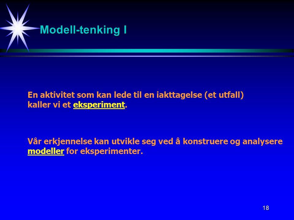 18 Modell-tenking I En aktivitet som kan lede til en iakttagelse (et utfall) kaller vi et eksperiment. Vår erkjennelse kan utvikle seg ved å konstruer