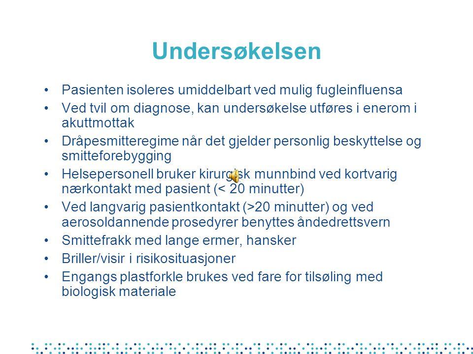 Undersøkelsen •Pasienten isoleres umiddelbart ved mulig fugleinfluensa •Ved tvil om diagnose, kan undersøkelse utføres i enerom i akuttmottak •Dråpesmitteregime når det gjelder personlig beskyttelse og smitteforebygging •Helsepersonell bruker kirurgisk munnbind ved kortvarig nærkontakt med pasient (< 20 minutter) •Ved langvarig pasientkontakt (>20 minutter) og ved aerosoldannende prosedyrer benyttes åndedrettsvern •Smittefrakk med lange ermer, hansker •Briller/visir i risikosituasjoner •Engangs plastforkle brukes ved fare for tilsøling med biologisk materiale
