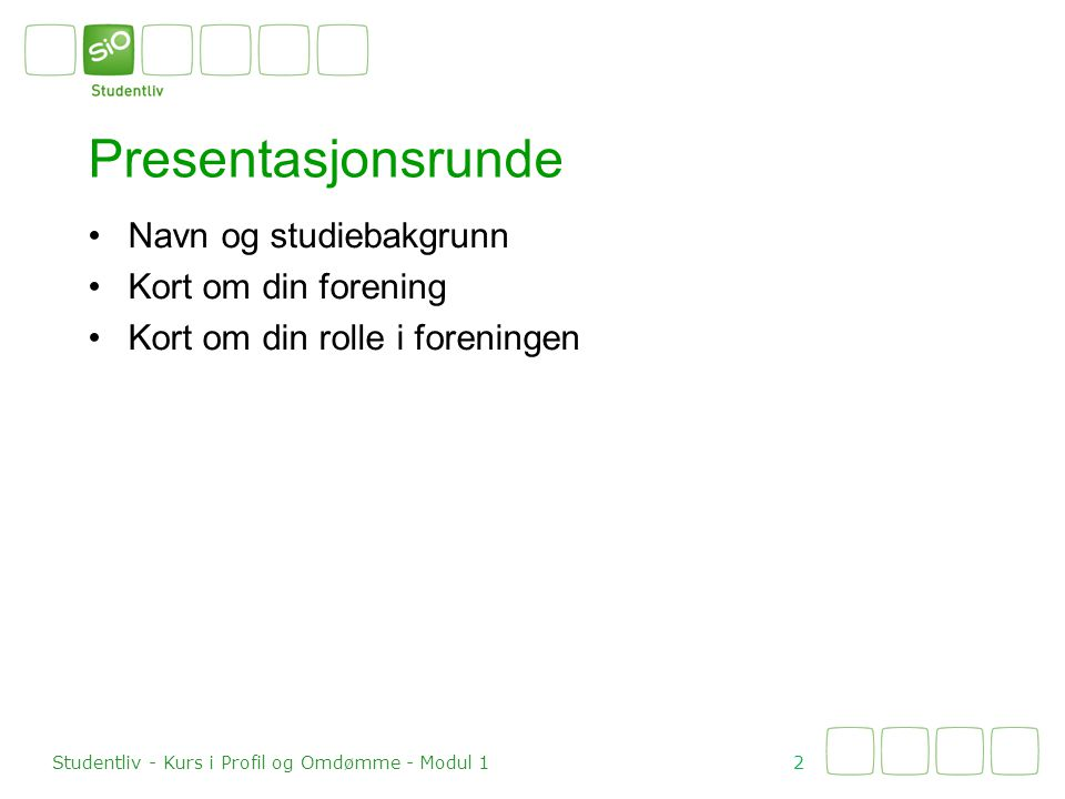 Presentasjonsrunde •Navn og studiebakgrunn •Kort om din forening •Kort om din rolle i foreningen 2 Studentliv - Kurs i Profil og Omdømme - Modul 1