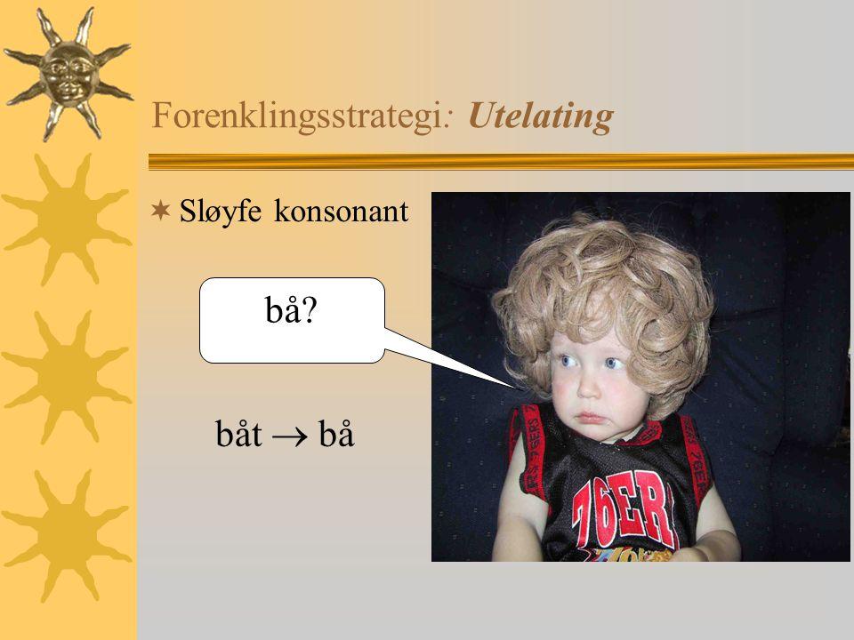 Forenklingsstrategi: Utelating  Sløyfe konsonant bå? båt  bå