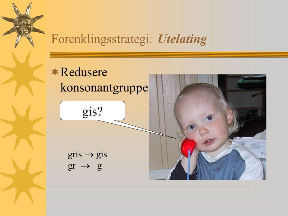 Forenklingsstrategi: Utelating  Redusere konsonantgruppe gis? gris  gis gr  g