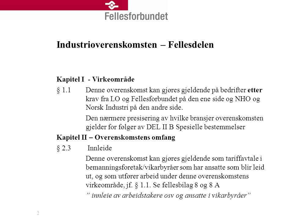 3 § 1.1 Virkeområde Industrioverenskomsten/VO delen gjelder på bedrifter i verksteds- og teknologiindustrien og samhørige bransjer etter krav fra LO og fellesforbundet på den ene siden og NHO og Norsk Industri på den andre side Verkstedsoverenskomstdelen Kapittel I Virkeområde