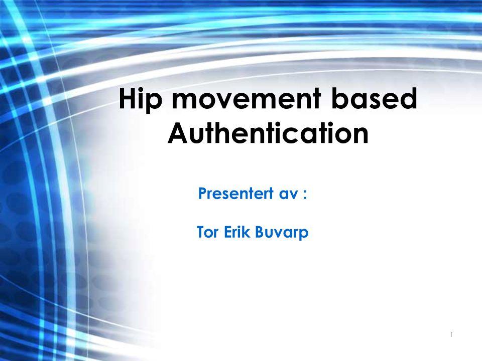 1 Hip movement based Authentication Presentert av : Tor Erik Buvarp