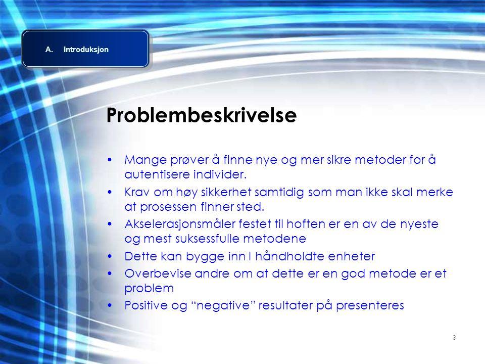 3 Problembeskrivelse •Mange prøver å finne nye og mer sikre metoder for å autentisere individer. •Krav om høy sikkerhet samtidig som man ikke skal mer