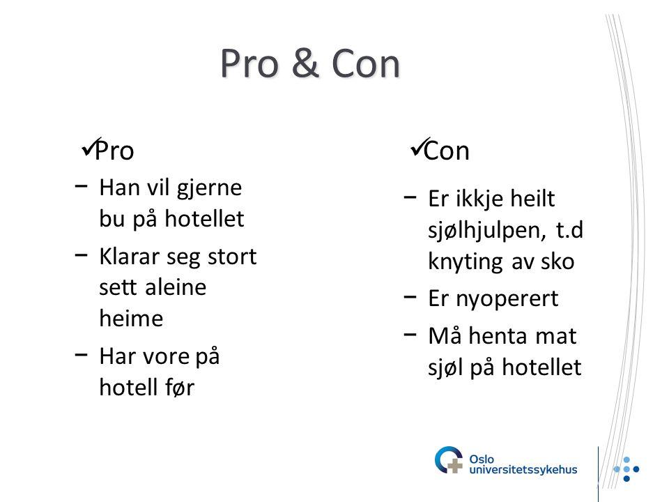 Pro & Con −Er ikkje heilt sjølhjulpen, t.d knyting av sko −Er nyoperert −Må henta mat sjøl på hotellet  Pro  Con −Han vil gjerne bu på hotellet −Klarar seg stort sett aleine heime −Har vore på hotell før