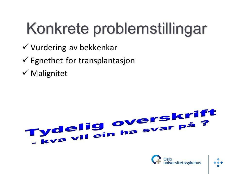 Konkrete problemstillingar  Vurdering av bekkenkar  Egnethet for transplantasjon  Malignitet