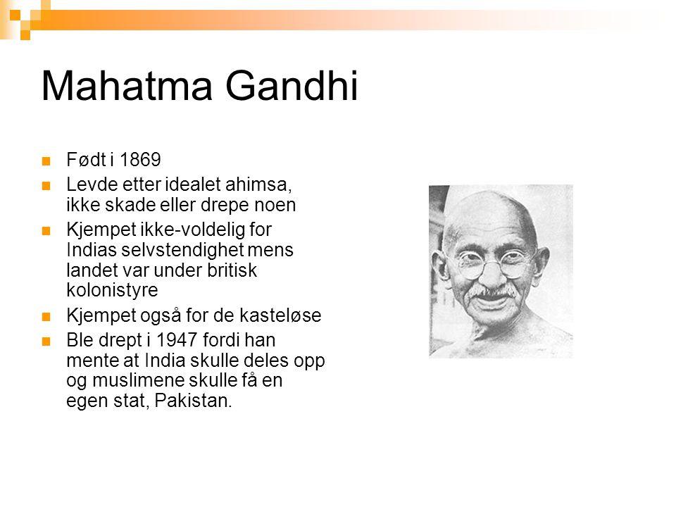 Mahatma Gandhi  Født i 1869  Levde etter idealet ahimsa, ikke skade eller drepe noen  Kjempet ikke-voldelig for Indias selvstendighet mens landet v
