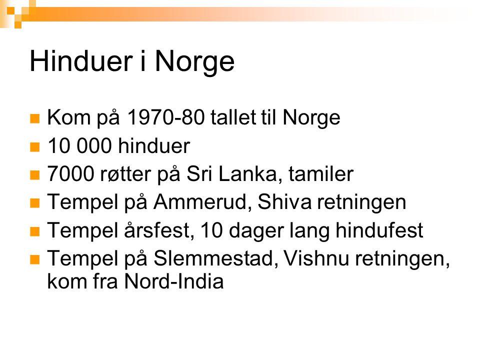 Hinduer i Norge  Kom på 1970-80 tallet til Norge  10 000 hinduer  7000 røtter på Sri Lanka, tamiler  Tempel på Ammerud, Shiva retningen  Tempel å