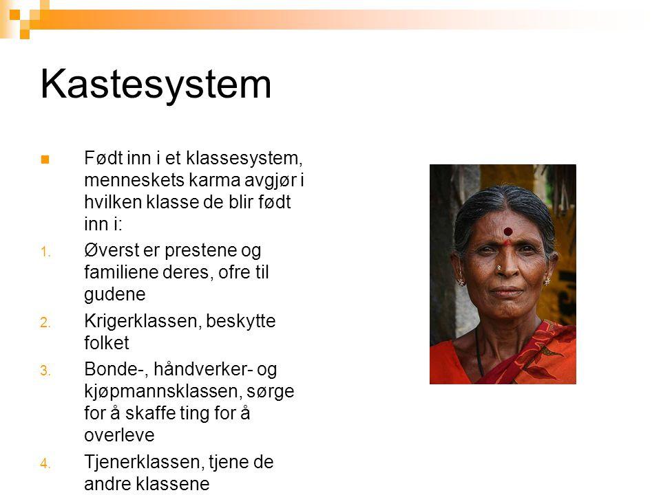 Kastesystem  Født inn i et klassesystem, menneskets karma avgjør i hvilken klasse de blir født inn i: 1. Øverst er prestene og familiene deres, ofre