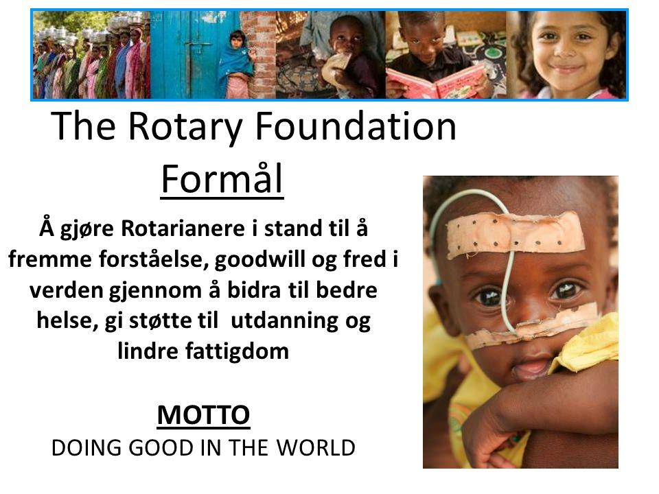 The Rotary Foundation Formål Å gjøre Rotarianere i stand til å fremme forståelse, goodwill og fred i verden gjennom å bidra til bedre helse, gi støtte til utdanning og lindre fattigdom MOTTO DOING GOOD IN THE WORLD