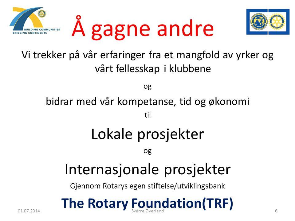 Å gagne andre Vi trekker på vår erfaringer fra et mangfold av yrker og vårt fellesskap i klubbene og bidrar med vår kompetanse, tid og økonomi til Lokale prosjekter og Internasjonale prosjekter Gjennom Rotarys egen stiftelse/utviklingsbank The Rotary Foundation(TRF) Sverre Øverland01.07.20146