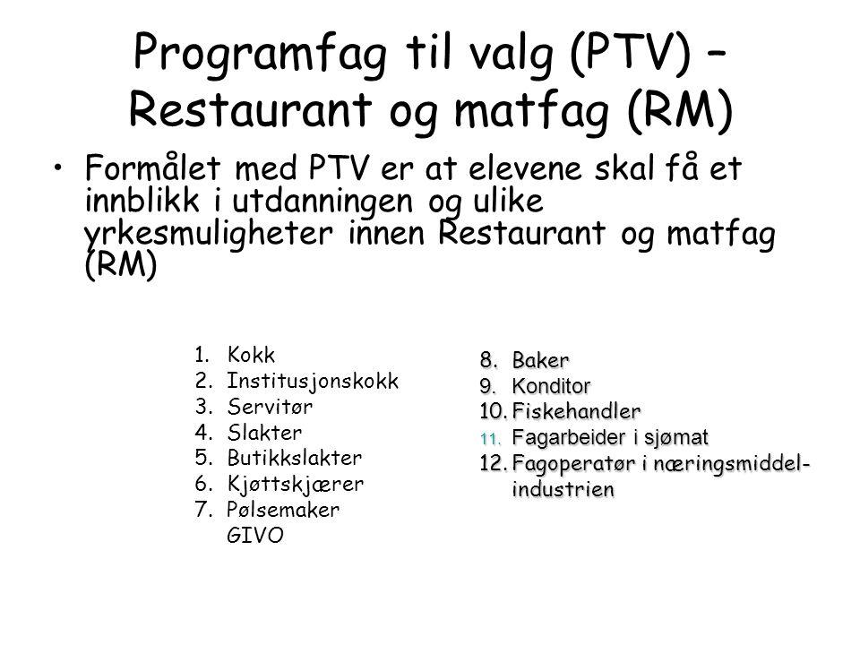 Programfag til valg (PTV) – Restaurant og matfag (RM) •Formålet med PTV er at elevene skal få et innblikk i utdanningen og ulike yrkesmuligheter innen Restaurant og matfag (RM) 1.Kokk 2.Institusjonskokk 3.Servitør 4.Slakter 5.Butikkslakter 6.Kjøttskjærer 7.Pølsemaker GIVO 8.Baker 9.Konditor 10.Fiskehandler 11.