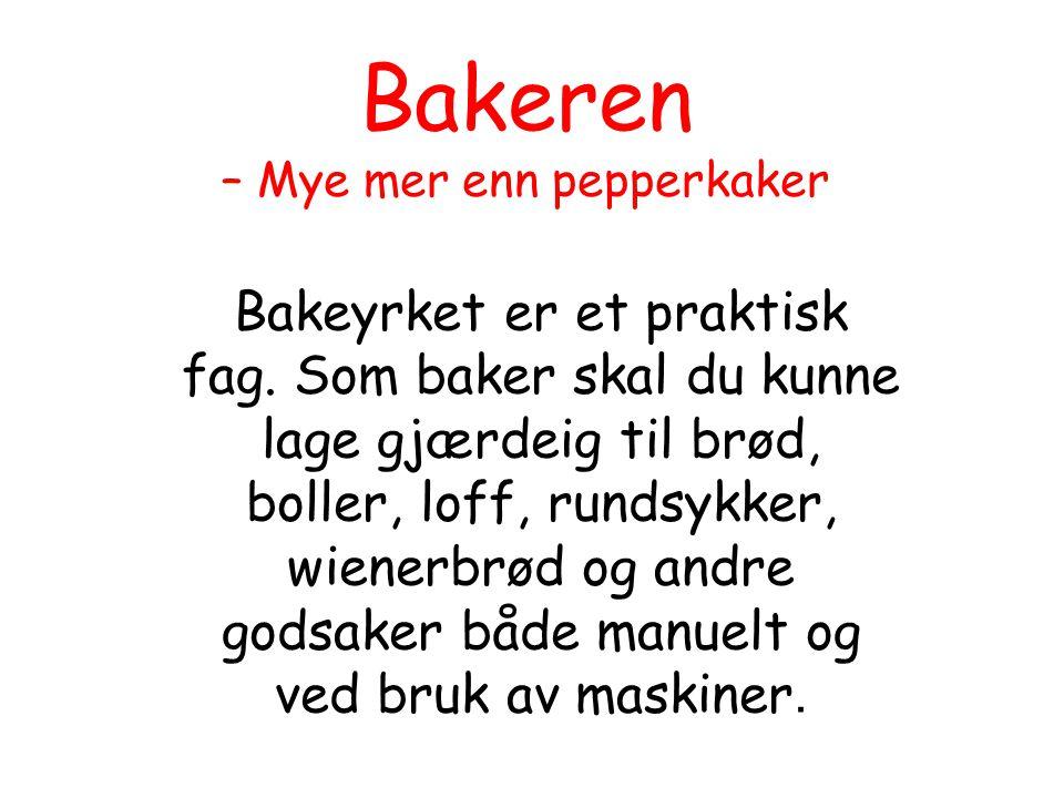 Bakeren – Mye mer enn pepperkaker Bakeyrket er et praktisk fag. Som baker skal du kunne lage gjærdeig til brød, boller, loff, rundsykker, wienerbrød o