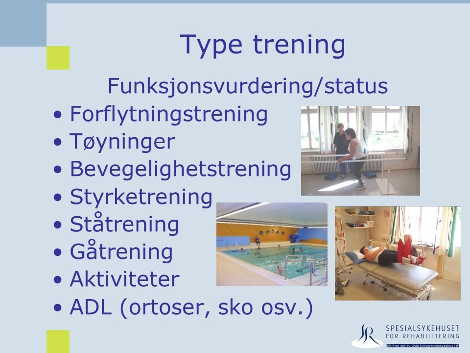 Type trening Funksjonsvurdering/status •Forflytningstrening •Tøyninger •Bevegelighetstrening •Styrketrening •Ståtrening •Gåtrening •Aktiviteter •ADL (