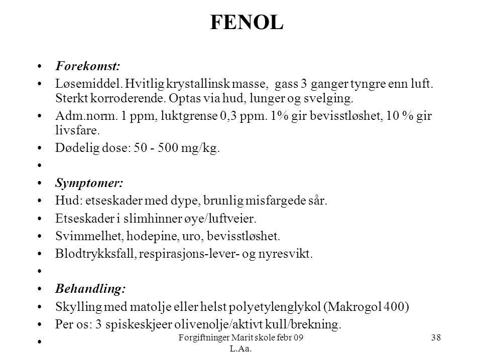 Forgiftninger Marit skole febr 09 L.Aa. 38 FENOL •Forekomst: •Løsemiddel. Hvitlig krystallinsk masse, gass 3 ganger tyngre enn luft. Sterkt korroderen