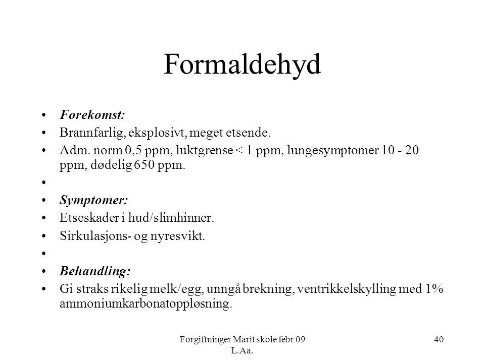 Forgiftninger Marit skole febr 09 L.Aa. 40 Formaldehyd •Forekomst: •Brannfarlig, eksplosivt, meget etsende. •Adm. norm 0,5 ppm, luktgrense < 1 ppm, lu